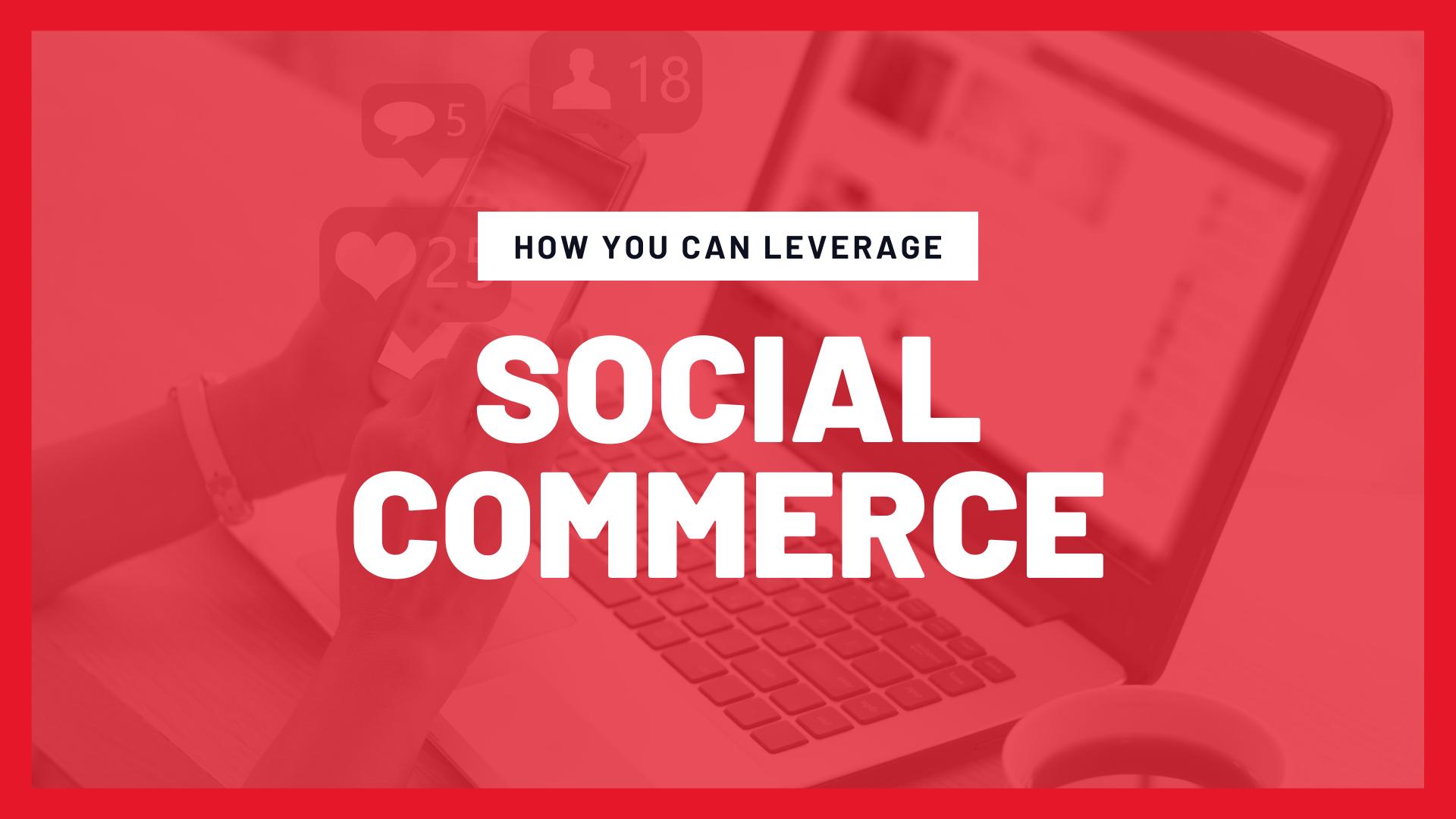leverage social commerce, social commerce, social commerce 2021, social commerce strategies, how to social commerce, social commerce ecommerce, online business strategies